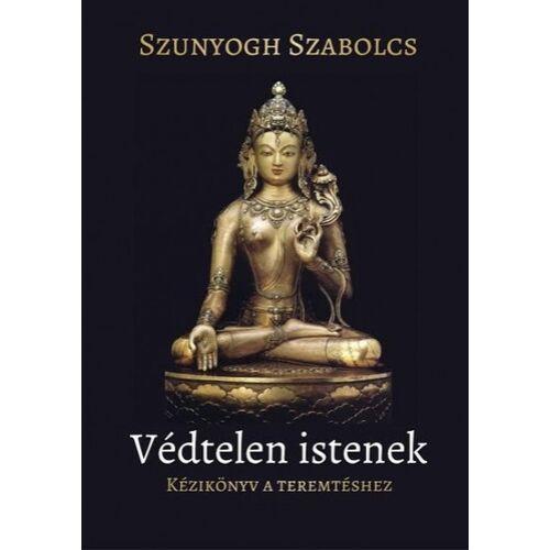 Szunyogh Szabolcs - Védtelen istenek - Kézikönyv a teremtéshez